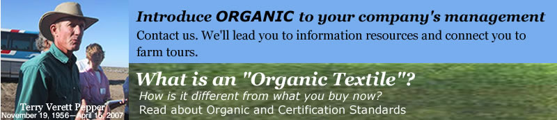 Terry Verett Pepper, November 19, 1956—April 15, 2007. Introduce organic to your company's management. Contact us. We'll lead you to information resources and connect you to farm tours. What is an 'Organic Textile'? How is it different from what you buy now?Read our Definition of Organic and Certification Standards.